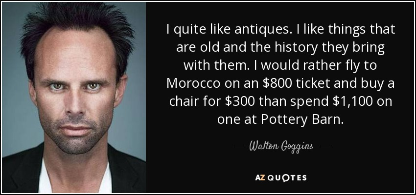 I quite like antiques. I like things that are old and the history they bring with them. I would rather fly to Morocco on an $800 ticket and buy a chair for $300 than spend $1,100 on one at Pottery Barn. - Walton Goggins