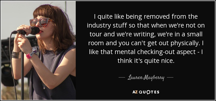 I quite like being removed from the industry stuff so that when we're not on tour and we're writing, we're in a small room and you can't get out physically. I like that mental checking-out aspect - I think it's quite nice. - Lauren Mayberry