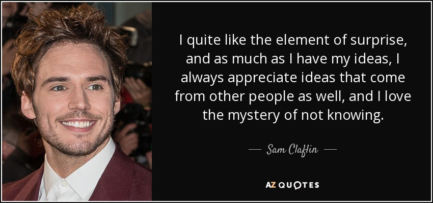 I quite like the element of surprise, and as much as I have my ideas, I always appreciate ideas that come from other people as well, and I love the mystery of not knowing. - Sam Claflin