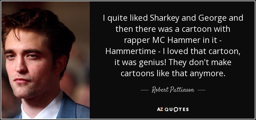 I quite liked Sharkey and George and then there was a cartoon with rapper MC Hammer in it - Hammertime - I loved that cartoon, it was genius! They don't make cartoons like that anymore. - Robert Pattinson