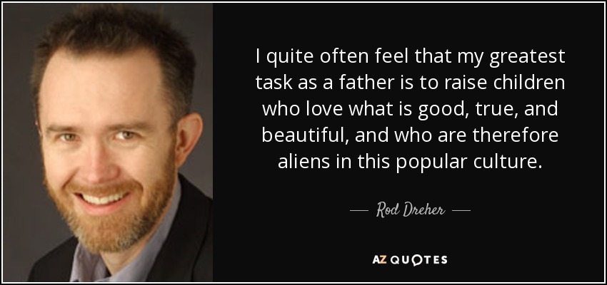 I quite often feel that my greatest task as a father is to raise children who love what is good, true, and beautiful, and who are therefore aliens in this popular culture. - Rod Dreher