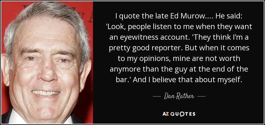 I quote the late Ed Murow. ... He said: 'Look, people listen to me when they want an eyewitness account. 'They think I'm a pretty good reporter. But when it comes to my opinions, mine are not worth anymore than the guy at the end of the bar.' And I believe that about myself. - Dan Rather