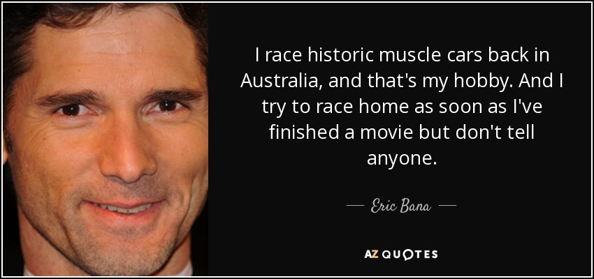 I race historic muscle cars back in Australia, and that's my hobby. And I try to race home as soon as I've finished a movie but don't tell anyone. - Eric Bana