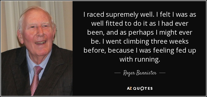 I raced supremely well. I felt I was as well fitted to do it as I had ever been, and as perhaps I might ever be. I went climbing three weeks before, because I was feeling fed up with running. - Roger Bannister