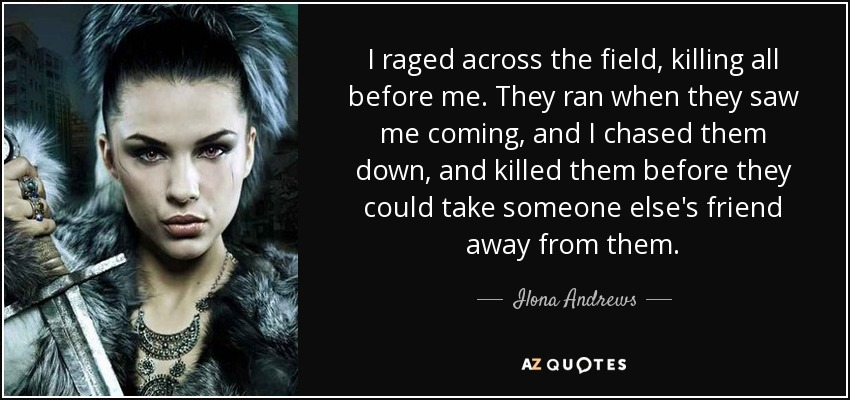 I raged across the field, killing all before me. They ran when they saw me coming, and I chased them down, and killed them before they could take someone else's friend away from them. - Ilona Andrews