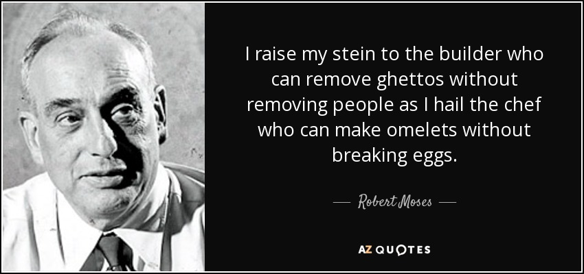 I raise my stein to the builder who can remove ghettos without removing people as I hail the chef who can make omelets without breaking eggs. - Robert Moses
