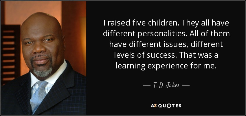 I raised five children. They all have different personalities. All of them have different issues, different levels of success. That was a learning experience for me. - T. D. Jakes