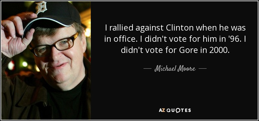 I rallied against Clinton when he was in office. I didn't vote for him in '96. I didn't vote for Gore in 2000. - Michael Moore