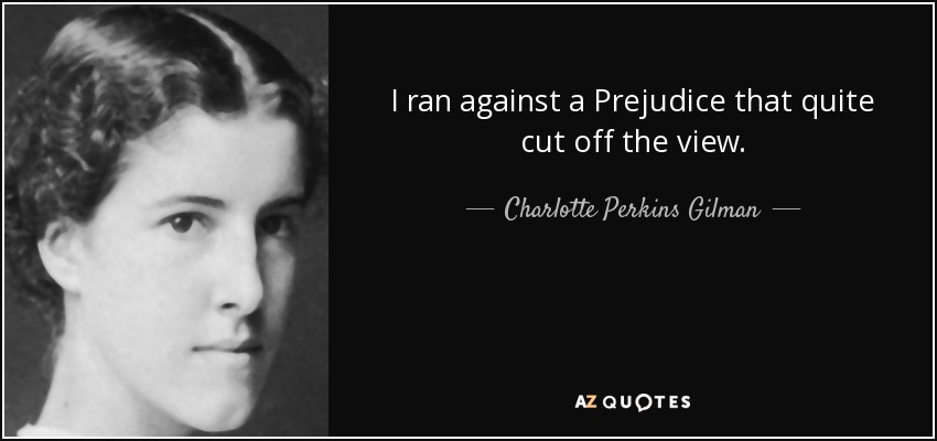 I ran against a Prejudice that quite cut off the view. - Charlotte Perkins Gilman