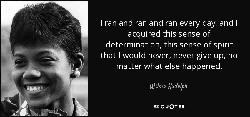 I ran and ran and ran every day, and I acquired this sense of determination, this sense of spirit that I would never, never give up, no matter what else happened. - Wilma Rudolph