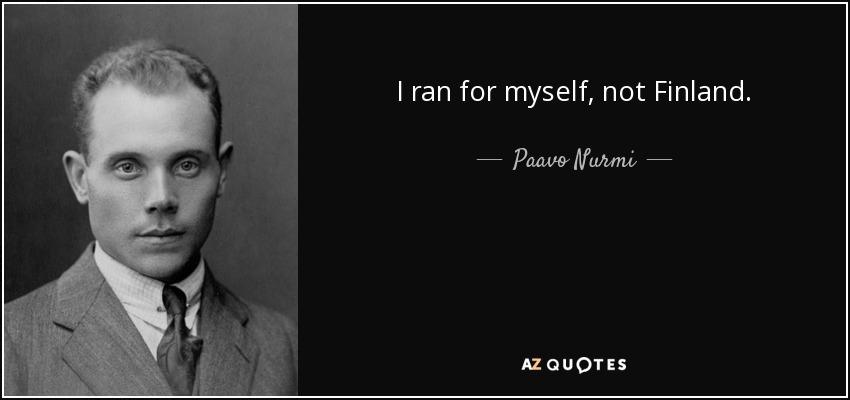 I ran for myself, not Finland. - Paavo Nurmi