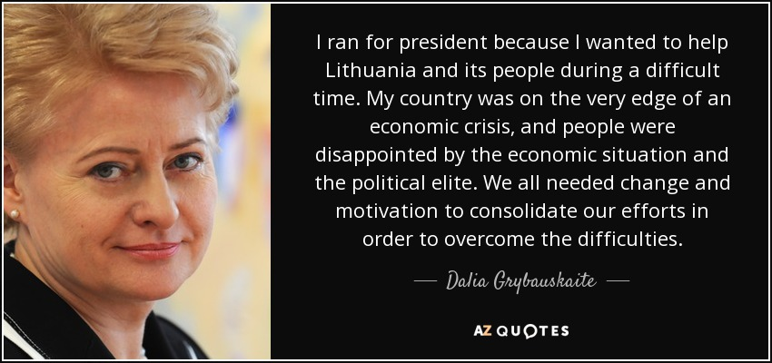 I ran for president because I wanted to help Lithuania and its people during a difficult time. My country was on the very edge of an economic crisis, and people were disappointed by the economic situation and the political elite. We all needed change and motivation to consolidate our efforts in order to overcome the difficulties. - Dalia Grybauskaite