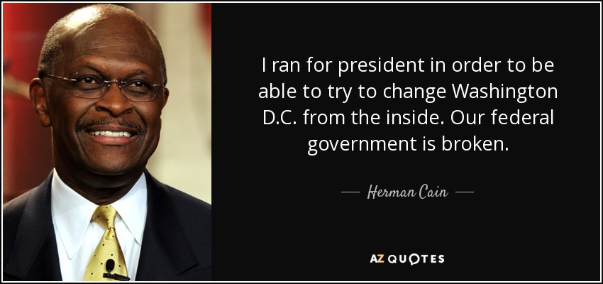 I ran for president in order to be able to try to change Washington D.C. from the inside. Our federal government is broken. - Herman Cain