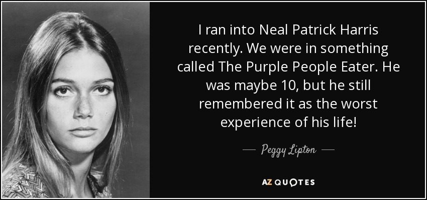 I ran into Neal Patrick Harris recently. We were in something called The Purple People Eater. He was maybe 10, but he still remembered it as the worst experience of his life! - Peggy Lipton