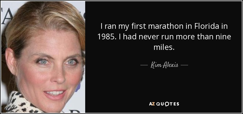 I ran my first marathon in Florida in 1985. I had never run more than nine miles. - Kim Alexis