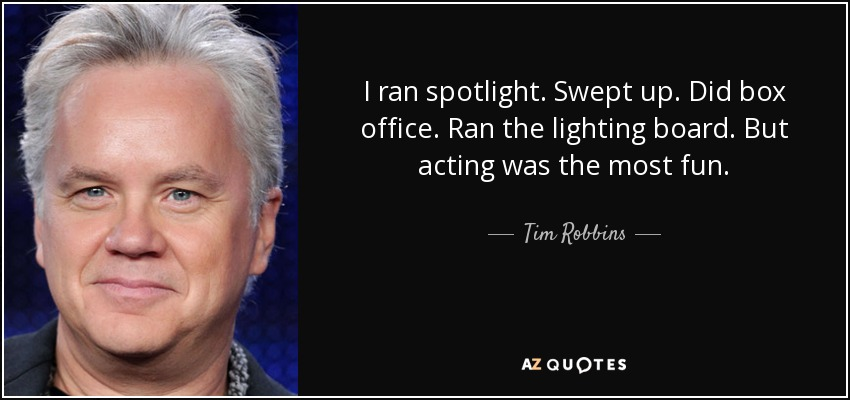 I ran spotlight. Swept up. Did box office. Ran the lighting board. But acting was the most fun. - Tim Robbins