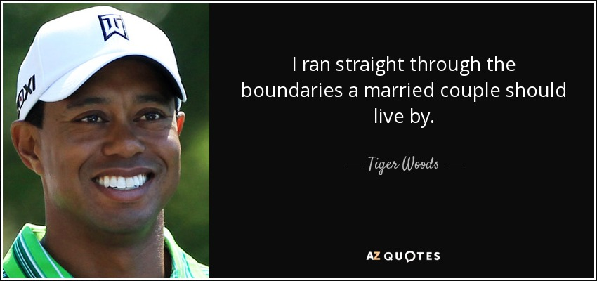 I ran straight through the boundaries a married couple should live by. - Tiger Woods