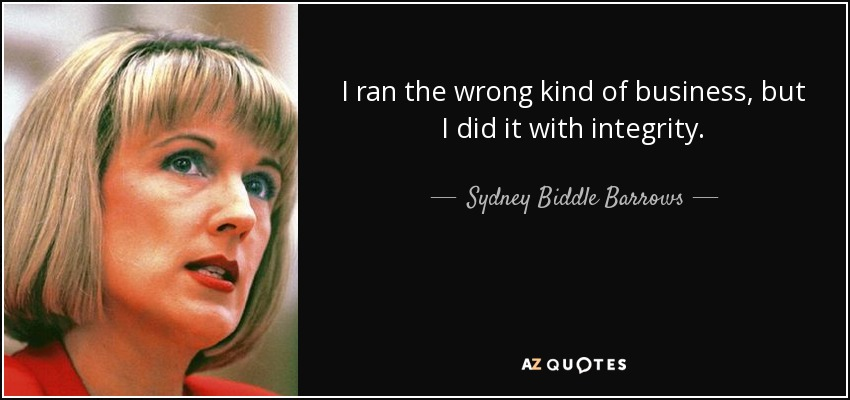 I ran the wrong kind of business, but I did it with integrity. - Sydney Biddle Barrows