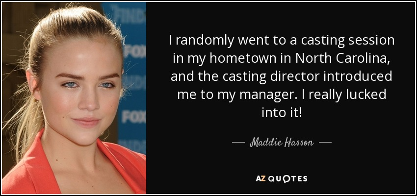 I randomly went to a casting session in my hometown in North Carolina, and the casting director introduced me to my manager. I really lucked into it! - Maddie Hasson