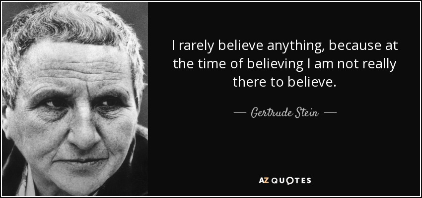 I rarely believe anything, because at the time of believing I am not really there to believe. - Gertrude Stein