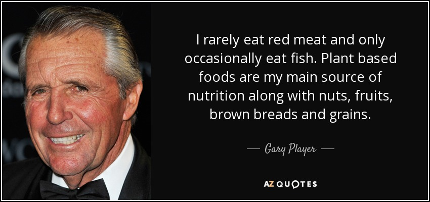 I rarely eat red meat and only occasionally eat fish. Plant based foods are my main source of nutrition along with nuts, fruits, brown breads and grains. - Gary Player