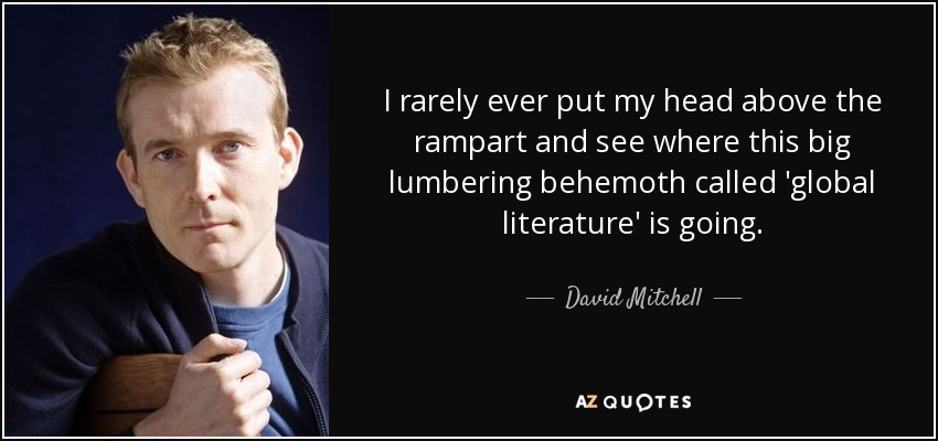 I rarely ever put my head above the rampart and see where this big lumbering behemoth called 'global literature' is going. - David Mitchell