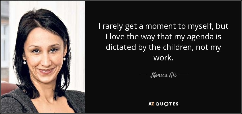 I rarely get a moment to myself, but I love the way that my agenda is dictated by the children, not my work. - Monica Ali