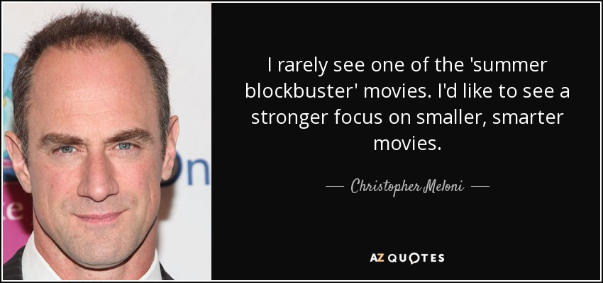 I rarely see one of the 'summer blockbuster' movies. I'd like to see a stronger focus on smaller, smarter movies. - Christopher Meloni