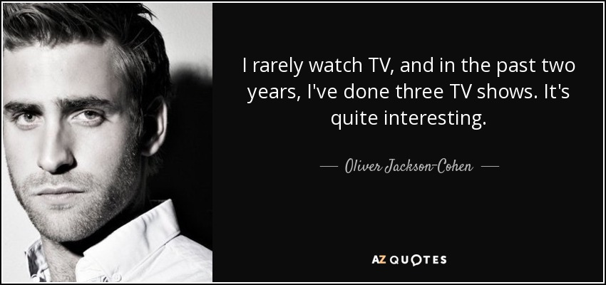 I rarely watch TV, and in the past two years, I've done three TV shows. It's quite interesting. - Oliver Jackson-Cohen