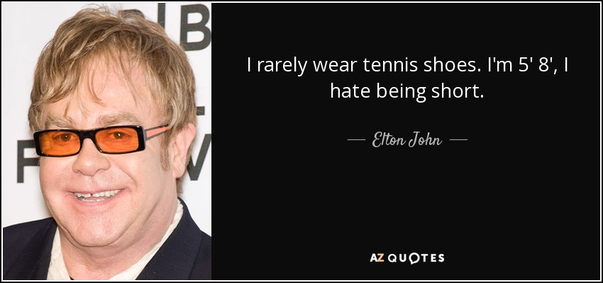 I rarely wear tennis shoes. I'm 5' 8', I hate being short. - Elton John