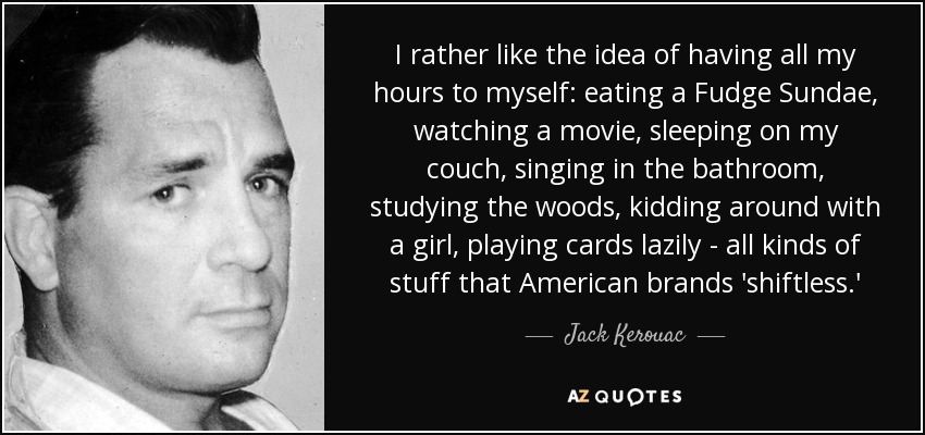 I rather like the idea of having all my hours to myself: eating a Fudge Sundae, watching a movie, sleeping on my couch, singing in the bathroom, studying the woods, kidding around with a girl, playing cards lazily - all kinds of stuff that American brands 'shiftless.' - Jack Kerouac