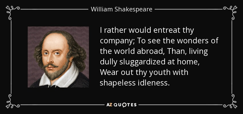 I rather would entreat thy company; To see the wonders of the world abroad, Than, living dully sluggardized at home, Wear out thy youth with shapeless idleness. - William Shakespeare