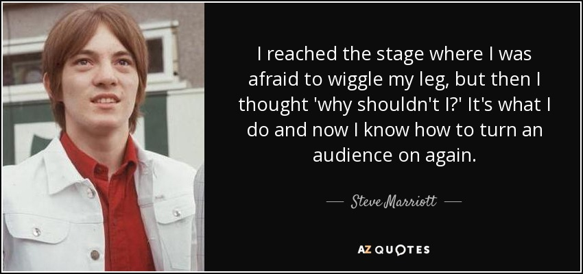 I reached the stage where I was afraid to wiggle my leg, but then I thought 'why shouldn't I?' It's what I do and now I know how to turn an audience on again. - Steve Marriott