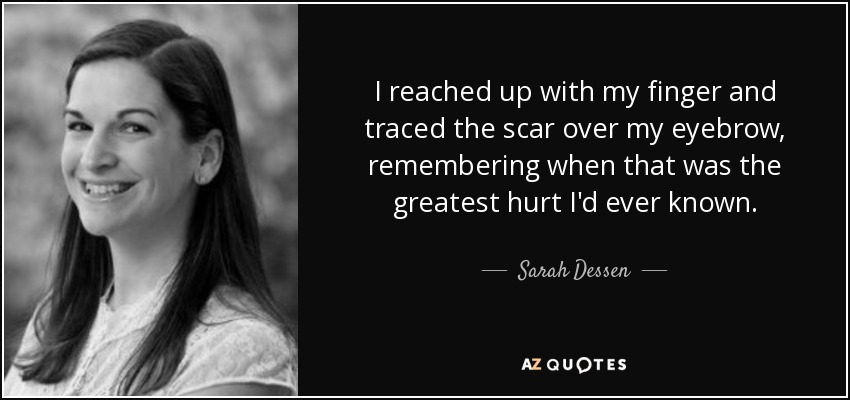 I reached up with my finger and traced the scar over my eyebrow, remembering when that was the greatest hurt I'd ever known. - Sarah Dessen