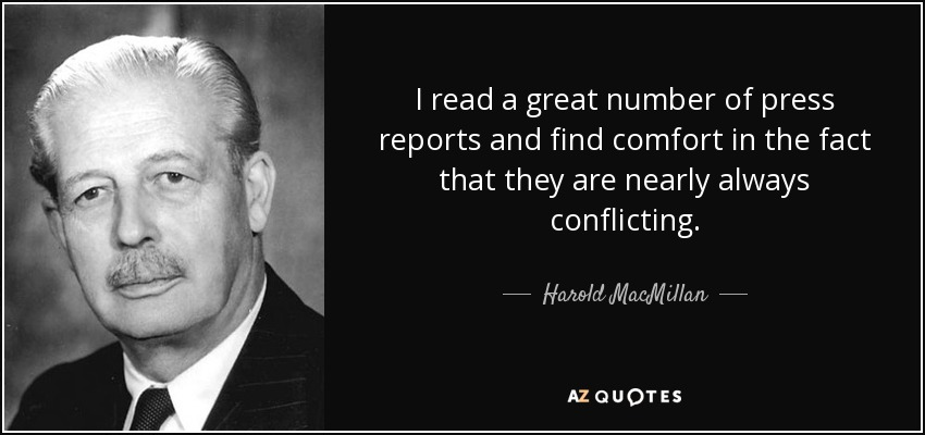I read a great number of press reports and find comfort in the fact that they are nearly always conflicting. - Harold MacMillan