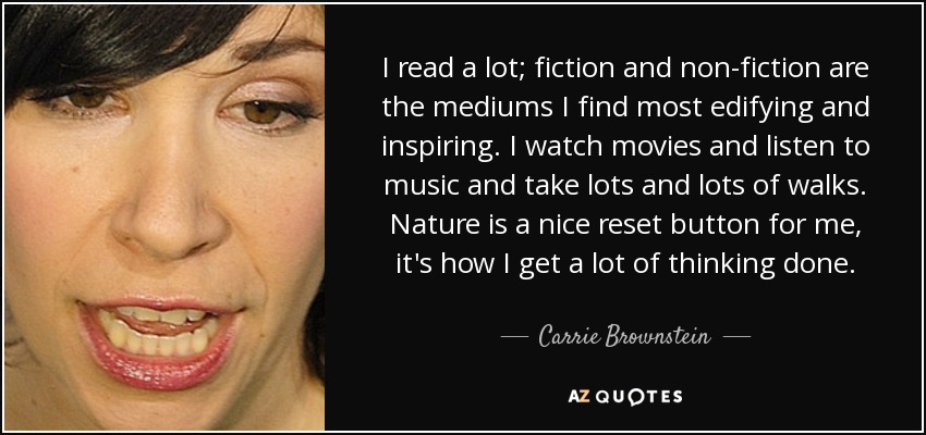 I read a lot; fiction and non-fiction are the mediums I find most edifying and inspiring. I watch movies and listen to music and take lots and lots of walks. Nature is a nice reset button for me, it's how I get a lot of thinking done. - Carrie Brownstein