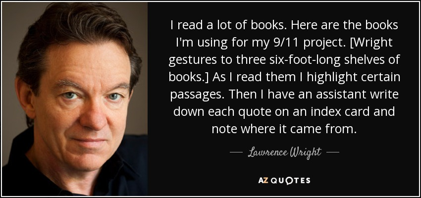 I read a lot of books. Here are the books I'm using for my 9/11 project. [Wright gestures to three six-foot-long shelves of books.] As I read them I highlight certain passages. Then I have an assistant write down each quote on an index card and note where it came from. - Lawrence Wright