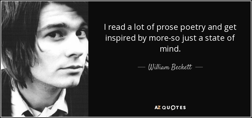 I read a lot of prose poetry and get inspired by more-so just a state of mind. - William Beckett