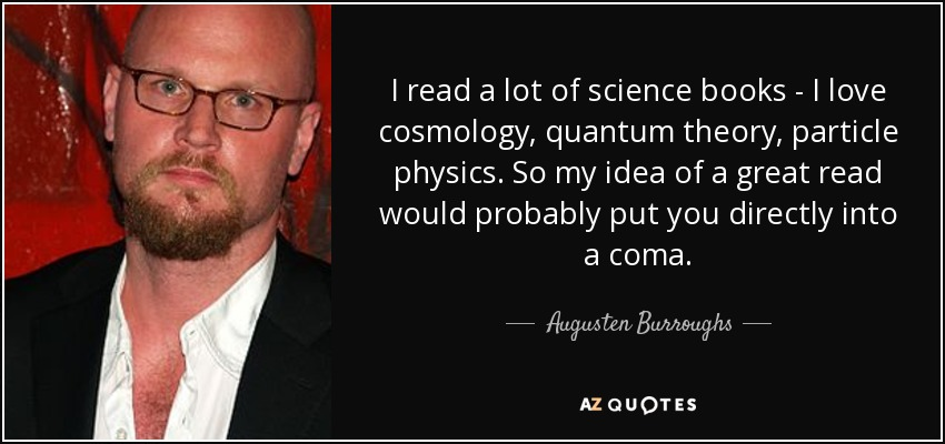 I read a lot of science books - I love cosmology, quantum theory, particle physics. So my idea of a great read would probably put you directly into a coma. - Augusten Burroughs
