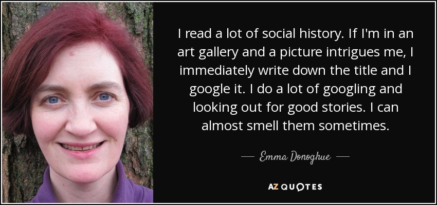 I read a lot of social history. If I'm in an art gallery and a picture intrigues me, I immediately write down the title and I google it. I do a lot of googling and looking out for good stories. I can almost smell them sometimes. - Emma Donoghue