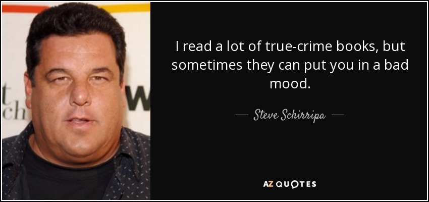 I read a lot of true-crime books, but sometimes they can put you in a bad mood. - Steve Schirripa