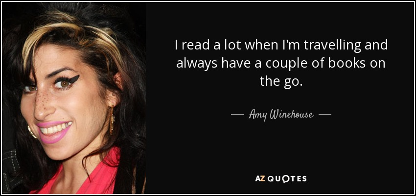 I read a lot when I'm travelling and always have a couple of books on the go. - Amy Winehouse