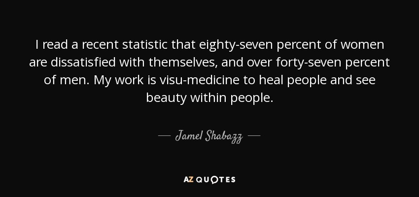 I read a recent statistic that eighty-seven percent of women are dissatisfied with themselves, and over forty-seven percent of men. My work is visu-medicine to heal people and see beauty within people. - Jamel Shabazz