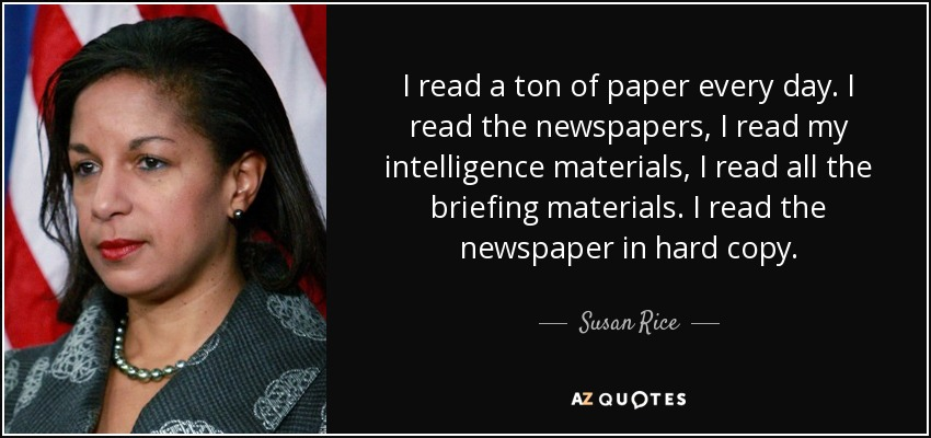 I read a ton of paper every day. I read the newspapers, I read my intelligence materials, I read all the briefing materials. I read the newspaper in hard copy. - Susan Rice