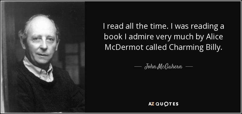 I read all the time. I was reading a book I admire very much by Alice McDermot called Charming Billy. - John McGahern
