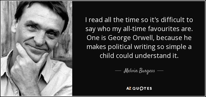 I read all the time so it's difficult to say who my all-time favourites are. One is George Orwell, because he makes political writing so simple a child could understand it. - Melvin Burgess