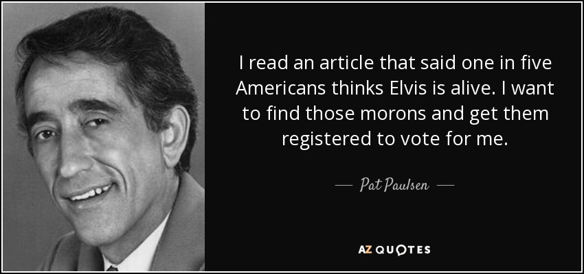 I read an article that said one in five Americans thinks Elvis is alive. I want to find those morons and get them registered to vote for me. - Pat Paulsen