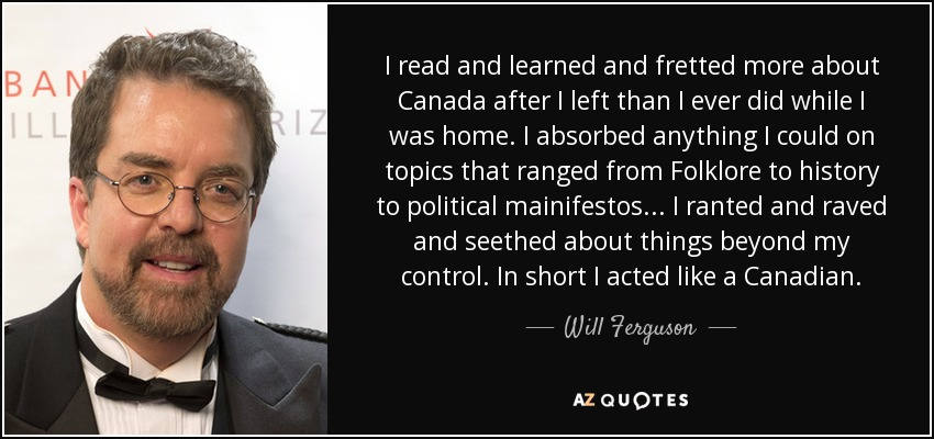 I read and learned and fretted more about Canada after I left than I ever did while I was home. I absorbed anything I could on topics that ranged from Folklore to history to political mainifestos... I ranted and raved and seethed about things beyond my control. In short I acted like a Canadian. - Will Ferguson
