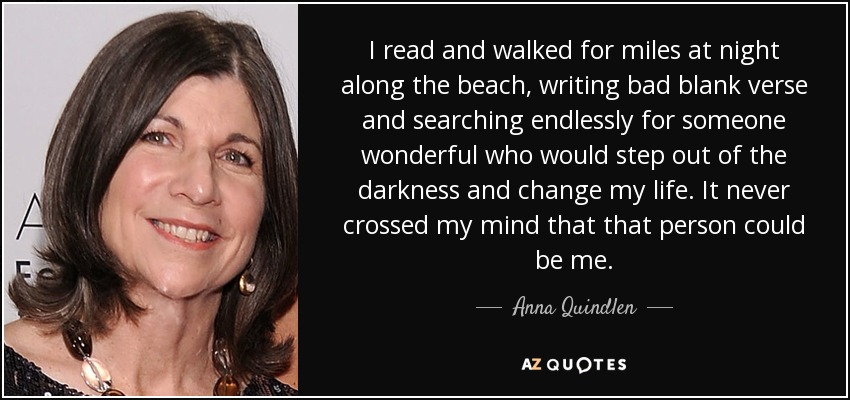 I read and walked for miles at night along the beach, writing bad blank verse and searching endlessly for someone wonderful who would step out of the darkness and change my life. It never crossed my mind that that person could be me. - Anna Quindlen