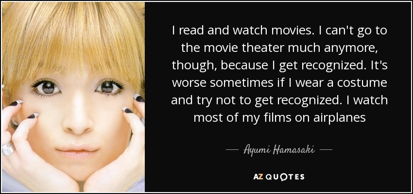 I read and watch movies. I can't go to the movie theater much anymore, though, because I get recognized. It's worse sometimes if I wear a costume and try not to get recognized. I watch most of my films on airplanes - Ayumi Hamasaki